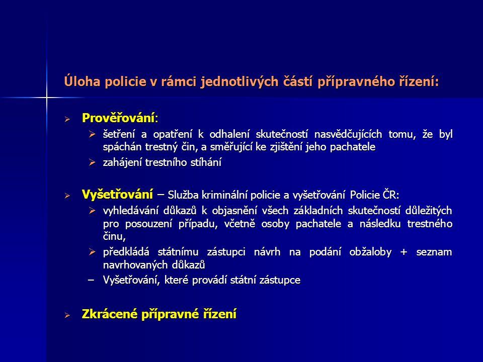 Úloha policie v rámci jednotlivých částí přípravného řízení:  Prověřování:  šetření a opatření k odhalení skutečností nasvědčujících tomu, že byl spáchán trestný čin, a směřující ke zjištění jeho pachatele  zahájení trestního stíhání  Vyšetřování – Služba kriminální policie a vyšetřování Policie ČR:  vyhledávání důkazů k objasnění všech základních skutečností důležitých pro posouzení případu, včetně osoby pachatele a následku trestného činu,  předkládá státnímu zástupci návrh na podání obžaloby + seznam navrhovaných důkazů –Vyšetřování, které provádí státní zástupce  Zkrácené přípravné řízení