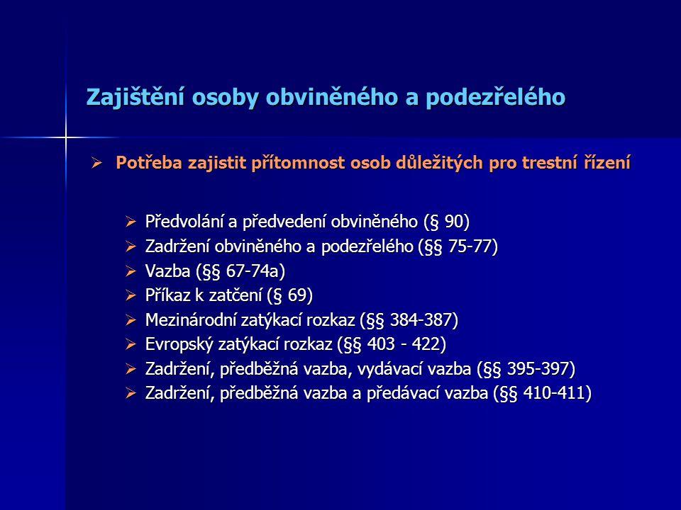 Zajištění osoby obviněného a podezřelého  Potřeba zajistit přítomnost osob důležitých pro trestní řízení  Předvolání a předvedení obviněného (§ 90)  Zadržení obviněného a podezřelého (§§ 75-77)  Vazba (§§ 67-74a)  Příkaz k zatčení (§ 69)  Mezinárodní zatýkací rozkaz (§§ 384-387)  Evropský zatýkací rozkaz (§§ 403 - 422)  Zadržení, předběžná vazba, vydávací vazba (§§ 395-397)  Zadržení, předběžná vazba a předávací vazba (§§ 410-411)