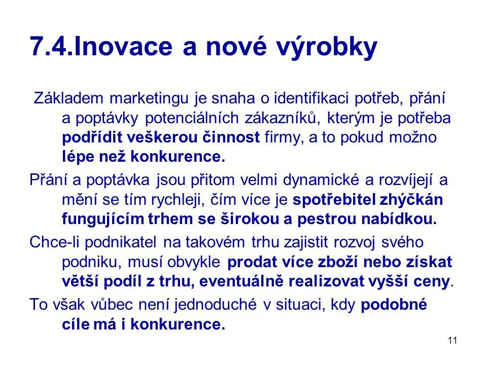 11 7.4.Inovace a nové výrobky Základem marketingu je snaha o identifikaci potřeb, přání a poptávky potenciálních zákazníků, kterým je potřeba podřídit