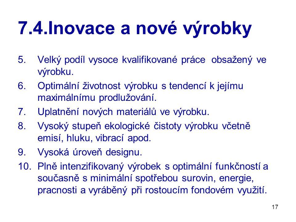 17 7.4.Inovace a nové výrobky 5.Velký podíl vysoce kvalifikované práce obsažený ve výrobku. 6.Optimální životnost výrobku s tendencí k jejímu maximáln