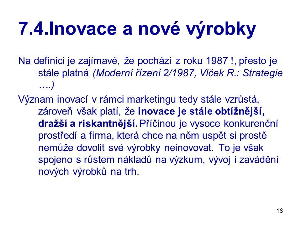 18 7.4.Inovace a nové výrobky Na definici je zajímavé, že pochází z roku 1987 !, přesto je stále platná (Moderní řízení 2/1987, Vlček R.: Strategie ….
