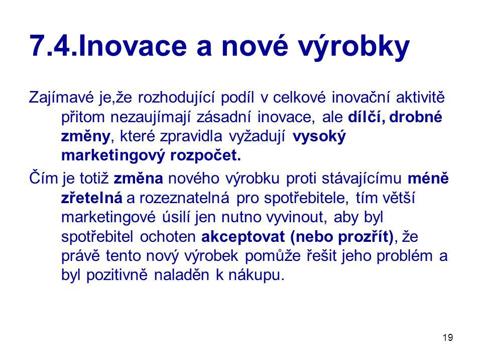 19 7.4.Inovace a nové výrobky Zajímavé je,že rozhodující podíl v celkové inovační aktivitě přitom nezaujímají zásadní inovace, ale dílčí, drobné změny