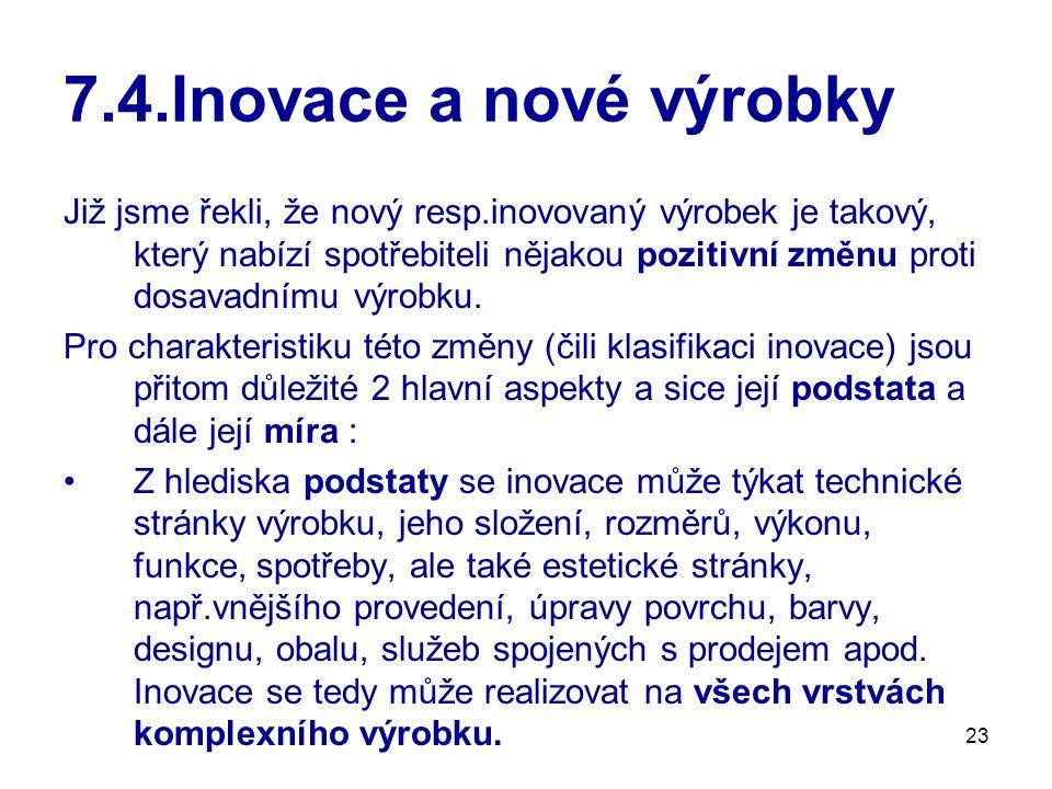 23 7.4.Inovace a nové výrobky Již jsme řekli, že nový resp.inovovaný výrobek je takový, který nabízí spotřebiteli nějakou pozitivní změnu proti dosava