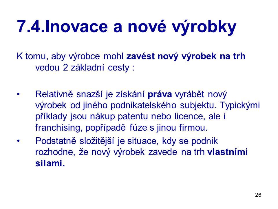 26 7.4.Inovace a nové výrobky K tomu, aby výrobce mohl zavést nový výrobek na trh vedou 2 základní cesty : Relativně snazší je získání práva vyrábět n