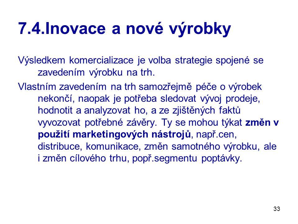33 7.4.Inovace a nové výrobky Výsledkem komercializace je volba strategie spojené se zavedením výrobku na trh. Vlastním zavedením na trh samozřejmě pé