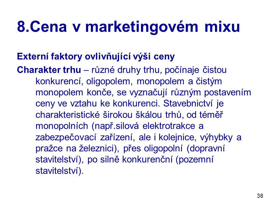 38 8.Cena v marketingovém mixu Externí faktory ovlivňující výši ceny Charakter trhu – různé druhy trhu, počínaje čistou konkurencí, oligopolem, monopo