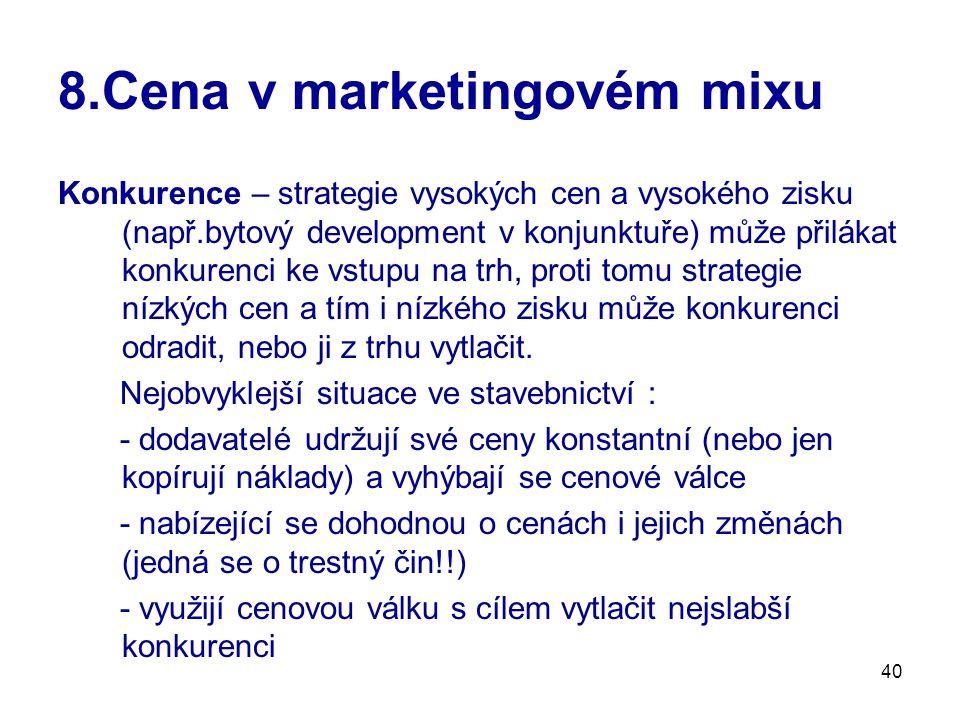 40 8.Cena v marketingovém mixu Konkurence – strategie vysokých cen a vysokého zisku (např.bytový development v konjunktuře) může přilákat konkurenci k