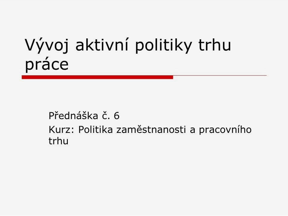 Vývoj aktivní politiky trhu práce Přednáška č. 6 Kurz: Politika zaměstnanosti a pracovního trhu