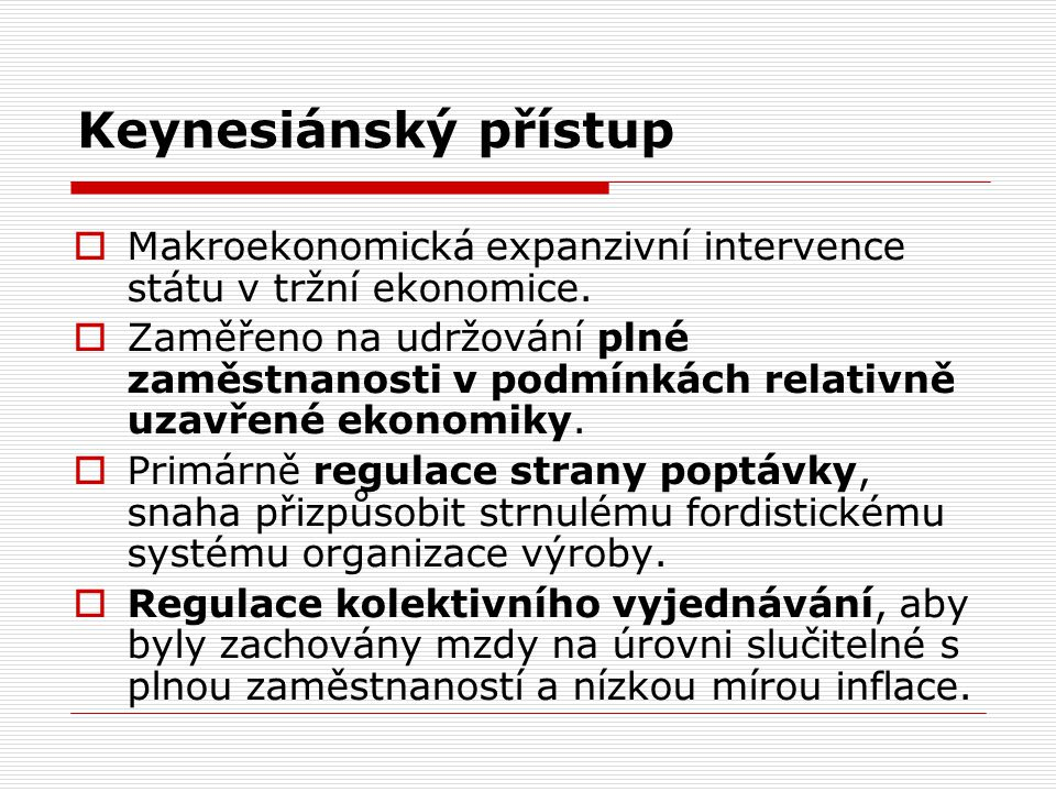 Keynesiánský přístup  Makroekonomická expanzivní intervence státu v tržní ekonomice.  Zaměřeno na udržování plné zaměstnanosti v podmínkách relativn