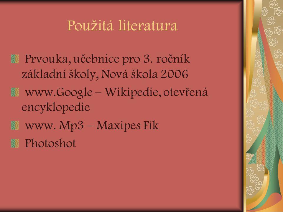 Pou ž itá literatura Prvouka, u č ebnice pro 3. ro č ník základní školy, Nová škola 2006 www.Google – Wikipedie, otev ř ená encyklopedie www. Mp3 – Ma