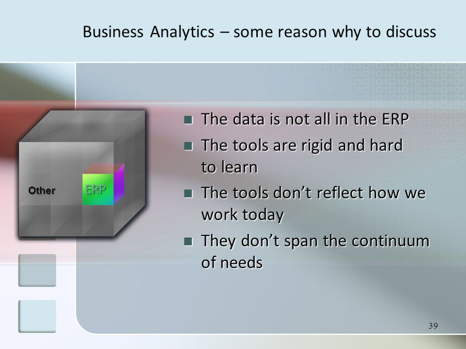 39 The data is not all in the ERP The data is not all in the ERP The tools are rigid and hard to learn The tools are rigid and hard to learn The tools don't reflect how we work today The tools don't reflect how we work today They don't span the continuum of needs They don't span the continuum of needs Other ERP Business Analytics – some reason why to discuss