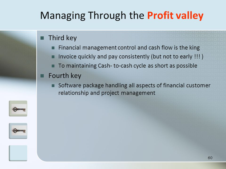 60 Managing Through the Profit valley Third key Financial management control and cash flow is the king Invoice quickly and pay consistently (but not to early !!.