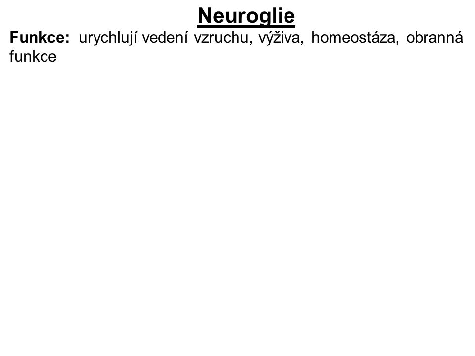 Myelinová pochva CNS: oligodendroglie PNS: Schwanovy buňky izolátor, přerušena Ranvierovými zářezy, šíření vzruchu skokem myelinizovaná vlákna rychlejší přenos vzruchu Těla neuronů: ganglia, šedá hmota v CNS Výběžky neuronů: bílá hmota v CNS, nervy PNS