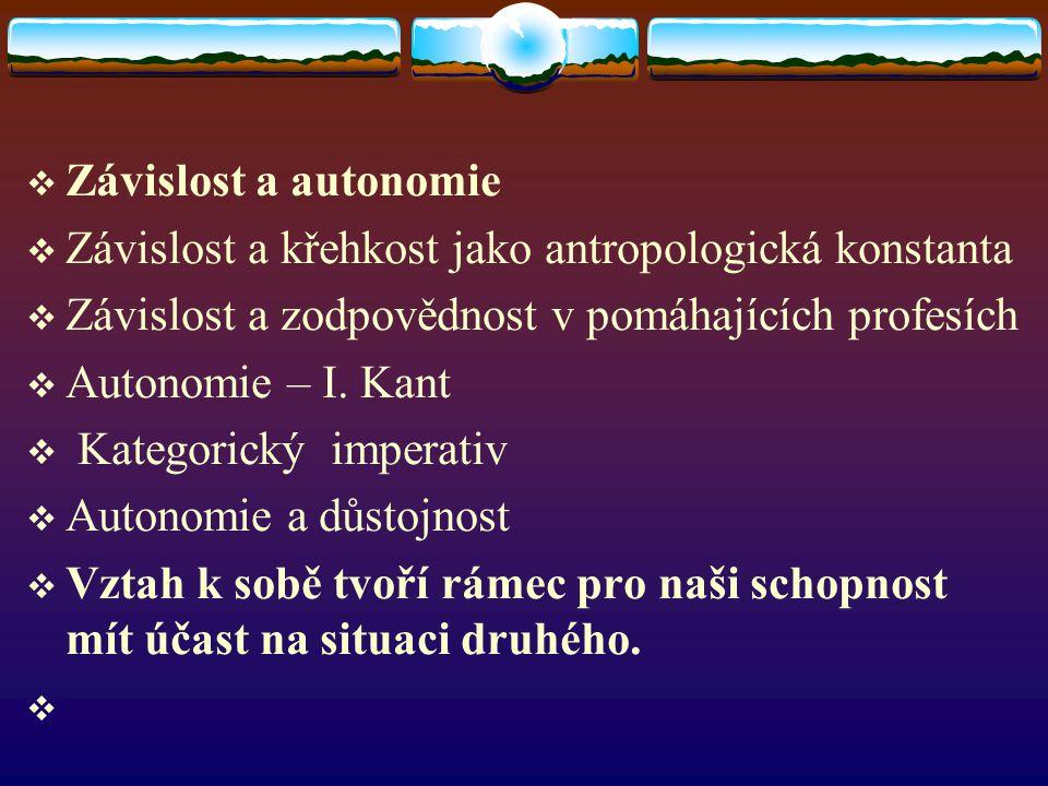  Závislost a autonomie  Závislost a křehkost jako antropologická konstanta  Závislost a zodpovědnost v pomáhajících profesích  Autonomie – I. Kant