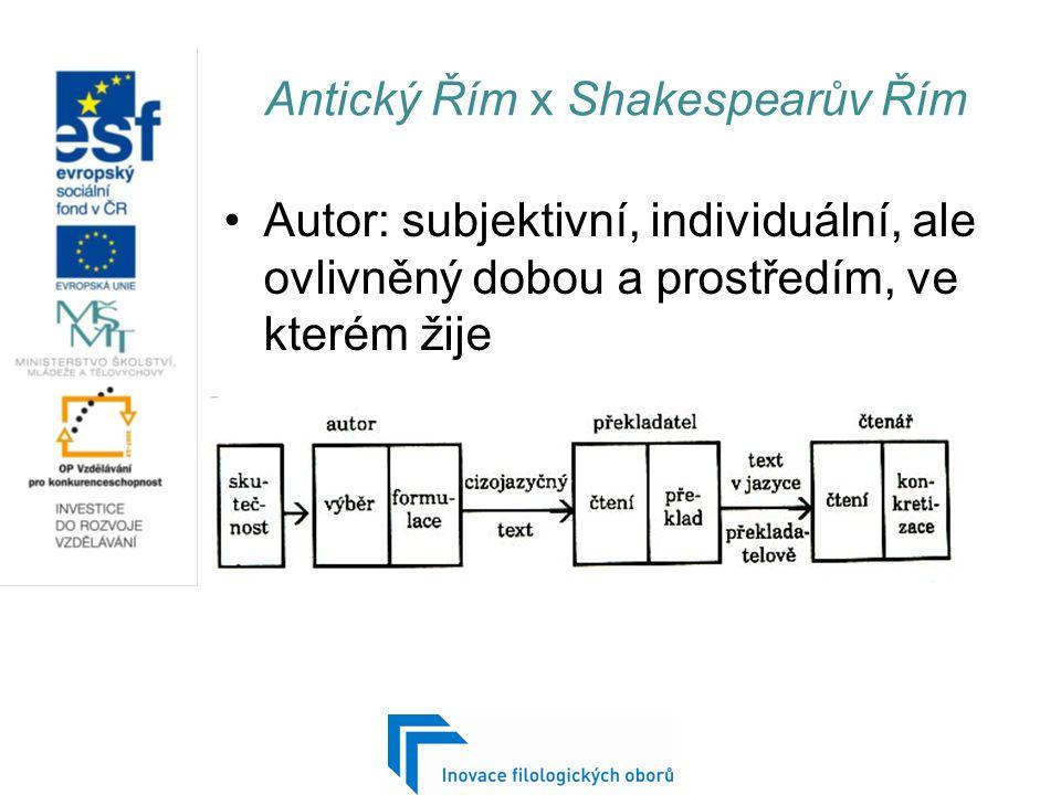 Antický Řím x Shakespearův Řím Autor: subjektivní, individuální, ale ovlivněný dobou a prostředím, ve kterém žije