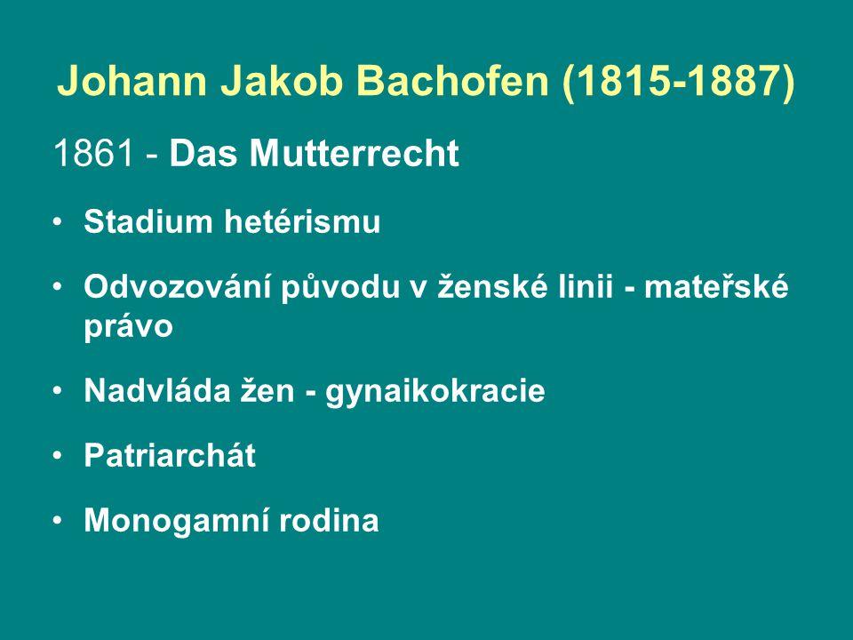 Johann Jakob Bachofen (1815-1887) 1861 - Das Mutterrecht Stadium hetérismu Odvozování původu v ženské linii - mateřské právo Nadvláda žen - gynaikokracie Patriarchát Monogamní rodina