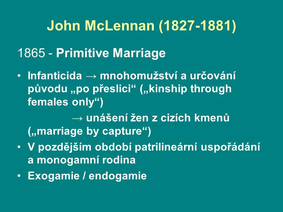 """John McLennan (1827-1881) 1865 - Primitive Marriage Infanticida → mnohomužství a určování původu """"po přeslici (""""kinship through females only ) → unášení žen z cizích kmenů (""""marriage by capture ) V pozdějším období patrilineární uspořádání a monogamní rodina Exogamie / endogamie"""