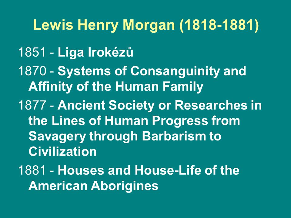 Lewis Henry Morgan (1818-1881) 1851 - Liga Irokézů 1870 - Systems of Consanguinity and Affinity of the Human Family 1877 - Ancient Society or Researches in the Lines of Human Progress from Savagery through Barbarism to Civilization 1881 - Houses and House-Life of the American Aborigines