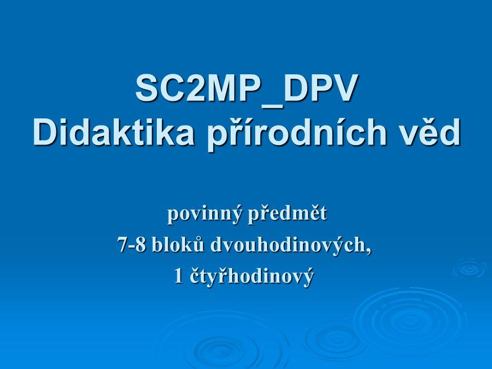 SC2MP_DPV Didaktika přírodních věd povinný předmět povinný předmět 7-8 bloků dvouhodinových, 1 čtyřhodinový