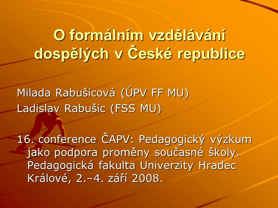 O formálním vzdělávání dospělých v České republice Milada Rabušicová (ÚPV FF MU) Ladislav Rabušic (FSS MU) 16.