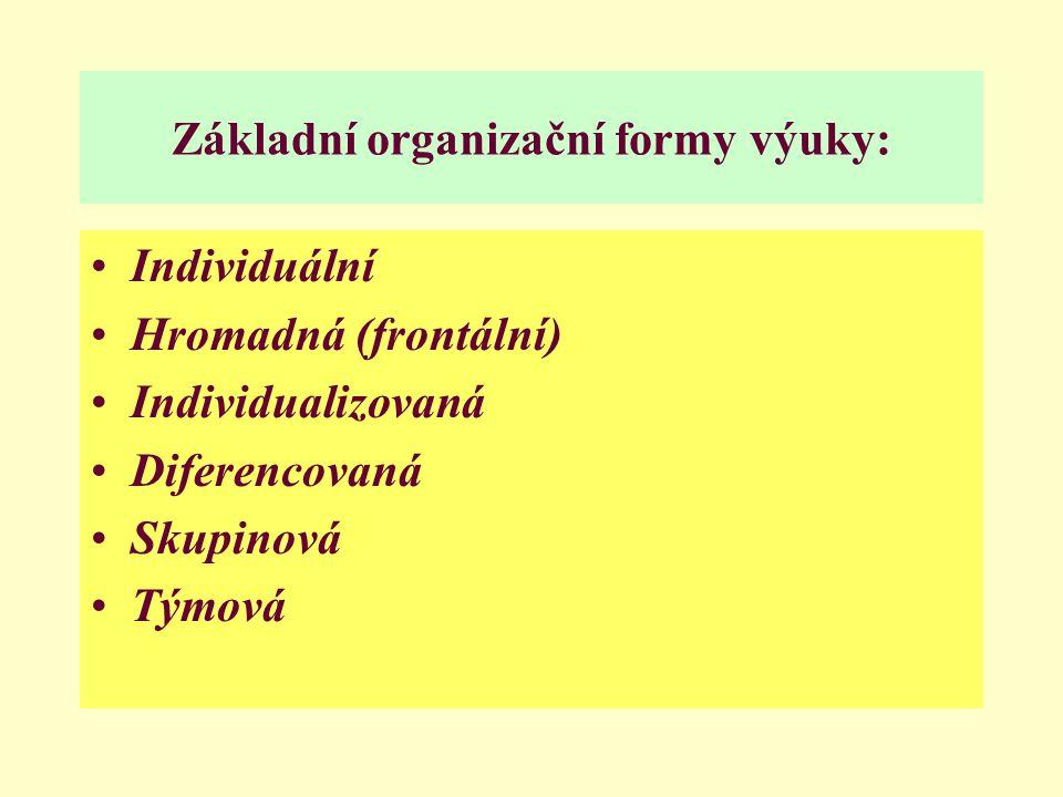 Základní organizační formy výuky: Individuální Hromadná (frontální) Individualizovaná Diferencovaná Skupinová Týmová