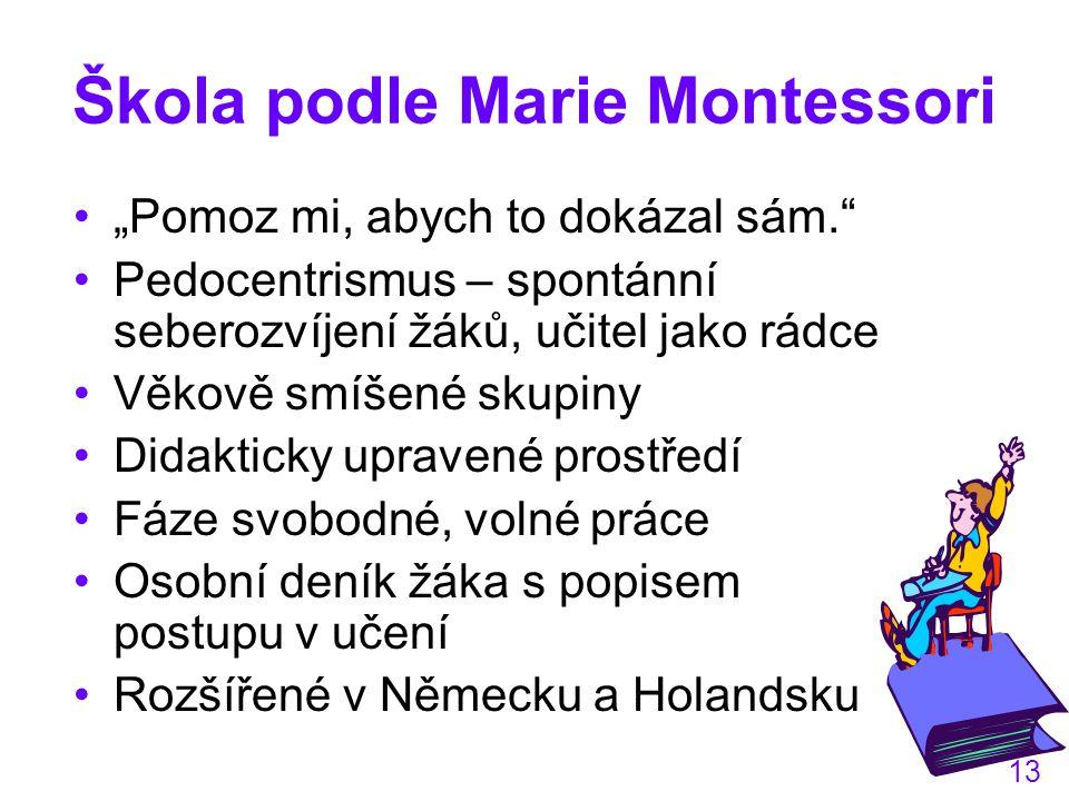 """13 Škola podle Marie Montessori """"Pomoz mi, abych to dokázal sám. Pedocentrismus – spontánní seberozvíjení žáků, učitel jako rádce Věkově smíšené skupiny Didakticky upravené prostředí Fáze svobodné, volné práce Osobní deník žáka s popisem postupu v učení Rozšířené v Německu a Holandsku"""