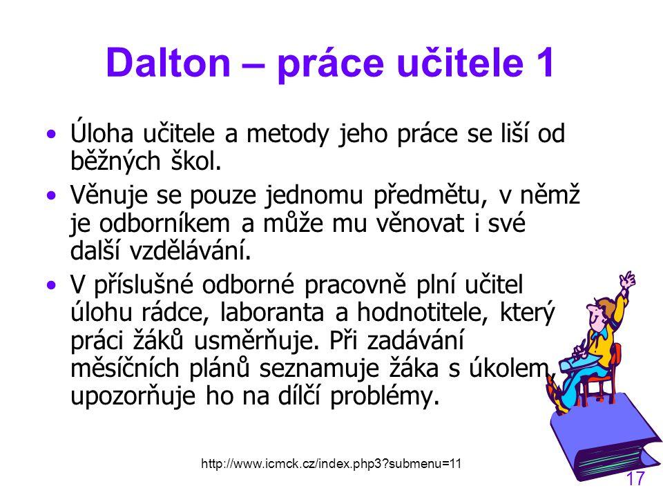 http://www.icmck.cz/index.php3?submenu=11 17 Dalton – práce učitele 1 Úloha učitele a metody jeho práce se liší od běžných škol.