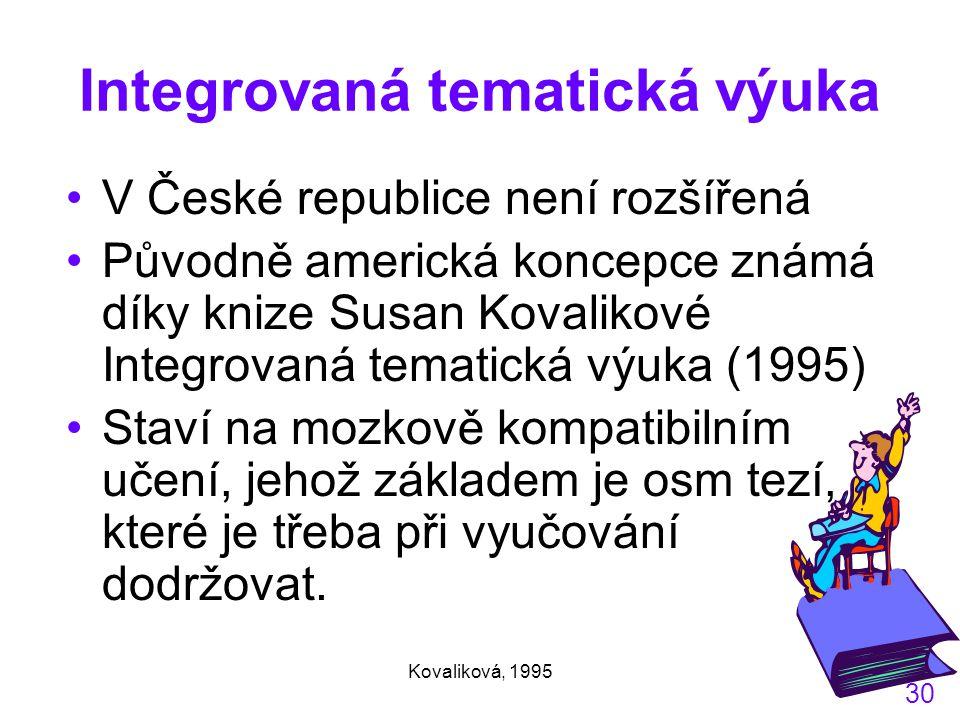 Kovaliková, 1995 30 Integrovaná tematická výuka V České republice není rozšířená Původně americká koncepce známá díky knize Susan Kovalikové Integrovaná tematická výuka (1995) Staví na mozkově kompatibilním učení, jehož základem je osm tezí, které je třeba při vyučování dodržovat.