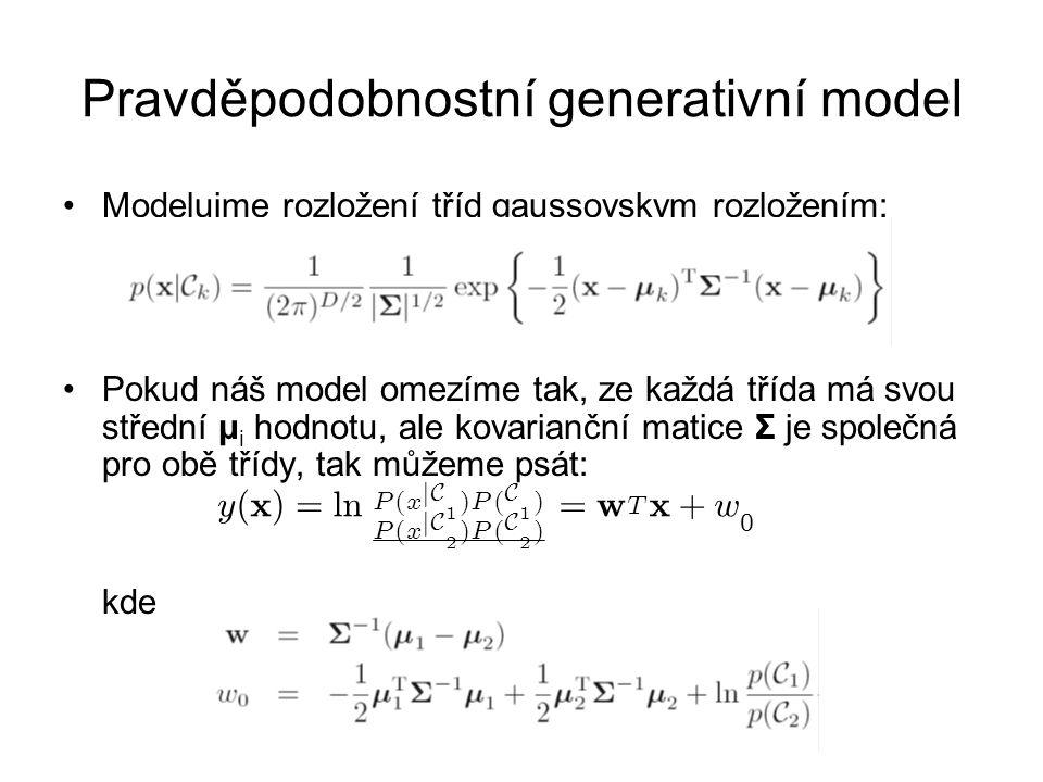 Pravděpodobnostní generativní model Modelujme rozložení tříd gaussovskym rozložením: Pokud náš model omezíme tak, ze každá třída má svou střední μ i hodnotu, ale kovarianční matice Σ je společná pro obě třídy, tak můžeme psát: kde y ( x ) = l n P ( x j C 1 ) P ( C 1 ) P ( x j C 2 ) P ( C 2 ) = w T x + w 0