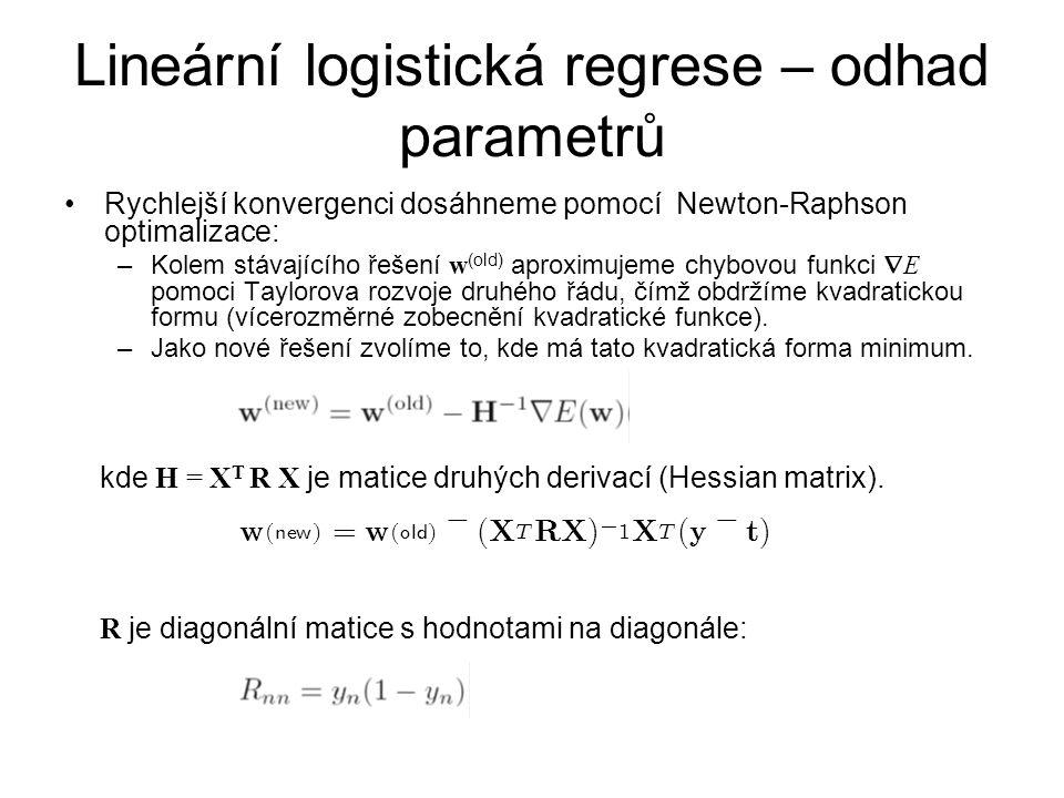 Lineární logistická regrese – odhad parametrů Rychlejší konvergenci dosáhneme pomocí Newton-Raphson optimalizace: –Kolem stávajícího řešení w (old) aproximujeme chybovou funkci  E pomoci Taylorova rozvoje druhého řádu, čímž obdržíme kvadratickou formu (vícerozměrné zobecnění kvadratické funkce).