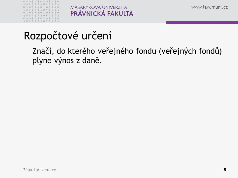 www.law.muni.cz Zápatí prezentace15 Rozpočtové určení Značí, do kterého veřejného fondu (veřejných fondů) plyne výnos z daně.