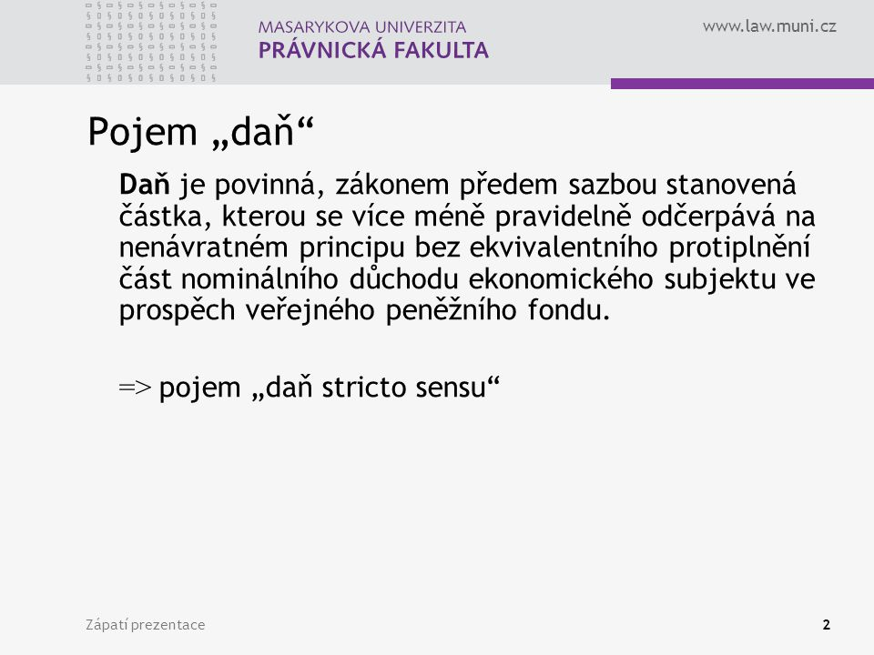 """www.law.muni.cz Zápatí prezentace2 Pojem """"daň"""" Daň je povinná, zákonem předem sazbou stanovená částka, kterou se více méně pravidelně odčerpává na nen"""