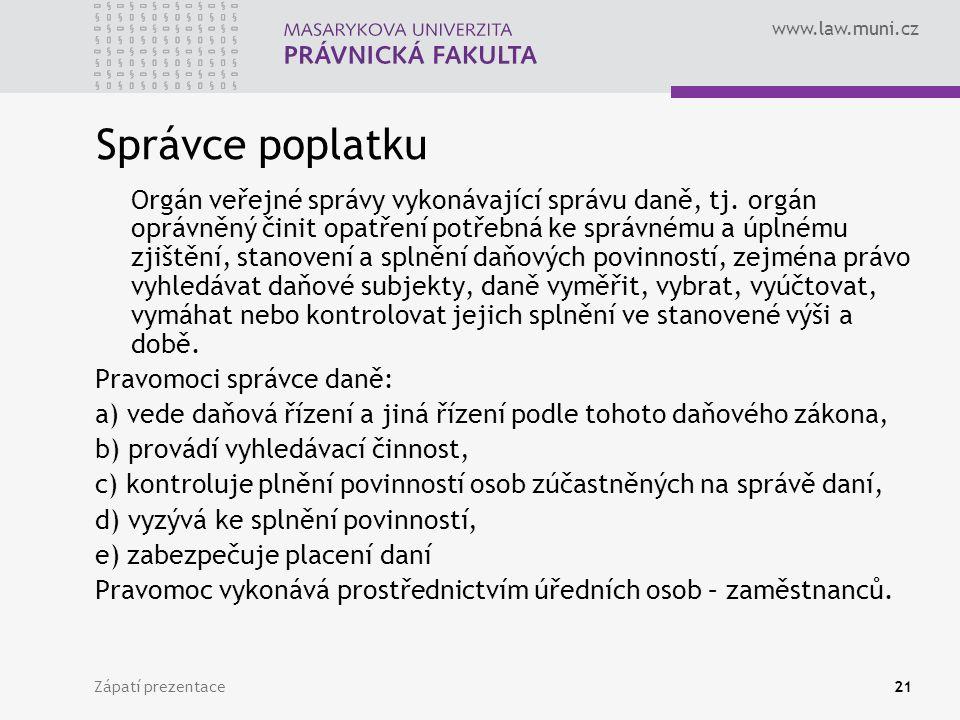 www.law.muni.cz Zápatí prezentace21 Správce poplatku Orgán veřejné správy vykonávající správu daně, tj. orgán oprávněný činit opatření potřebná ke spr