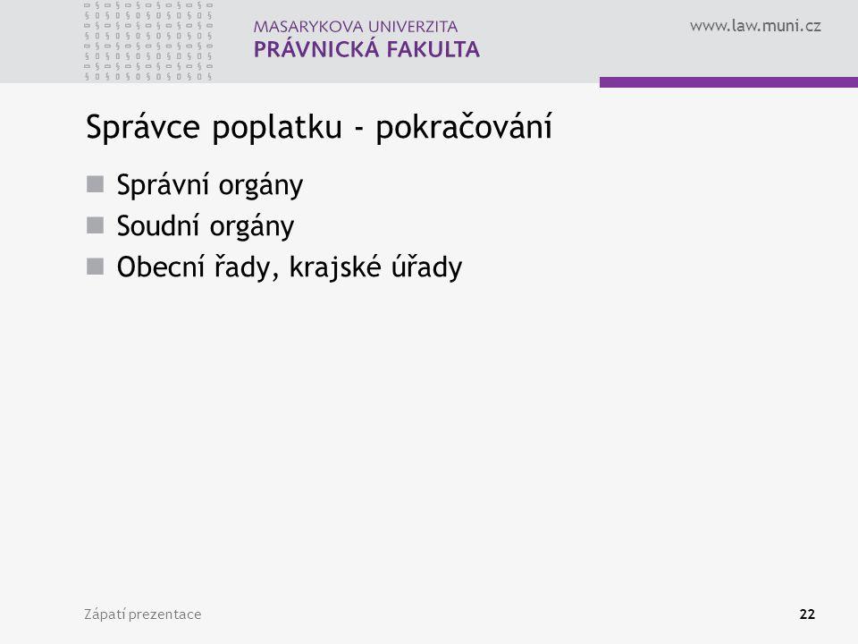 www.law.muni.cz Zápatí prezentace22 Správce poplatku - pokračování Správní orgány Soudní orgány Obecní řady, krajské úřady