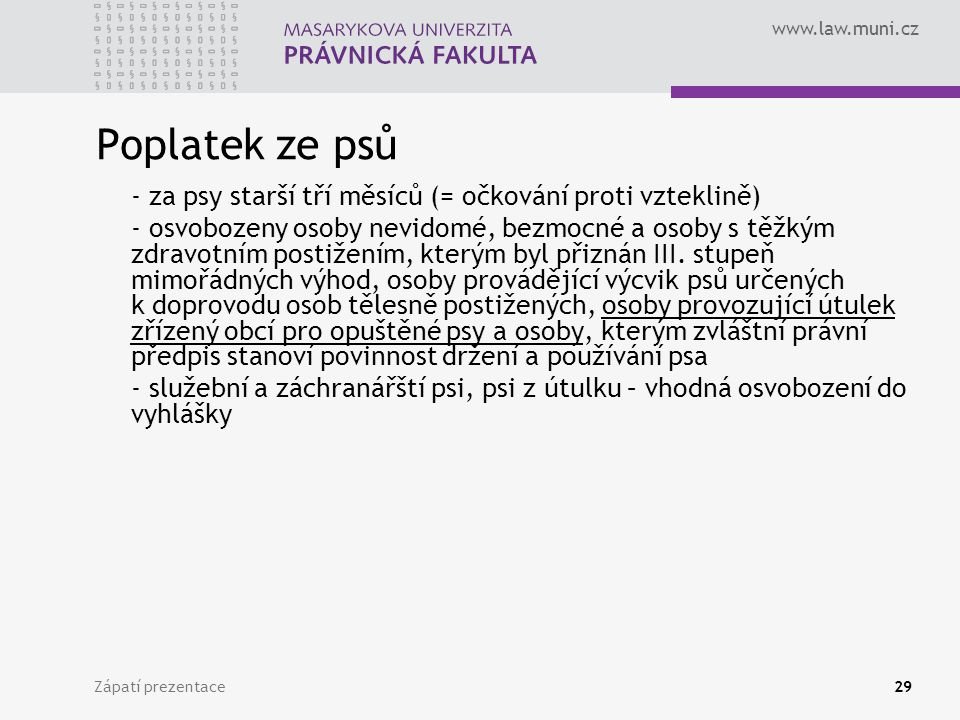 www.law.muni.cz Zápatí prezentace29 Poplatek ze psů - za psy starší tří měsíců (= očkování proti vzteklině) - osvobozeny osoby nevidomé, bezmocné a os