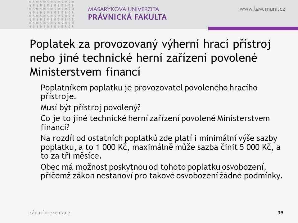 www.law.muni.cz Zápatí prezentace39 Poplatek za provozovaný výherní hrací přístroj nebo jiné technické herní zařízení povolené Ministerstvem financí P