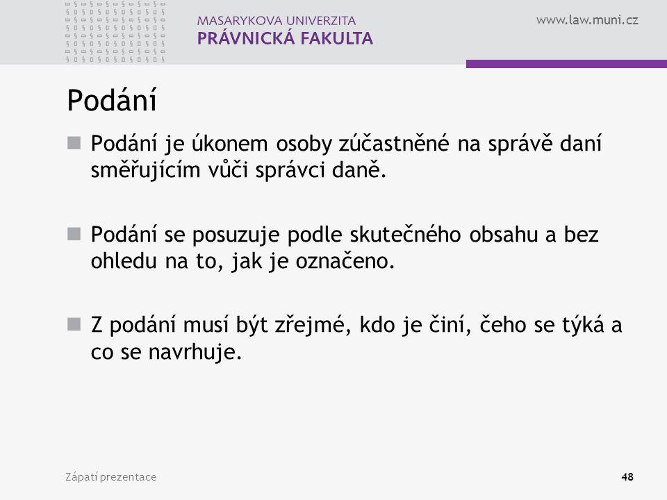 www.law.muni.cz Zápatí prezentace48 Podání Podání je úkonem osoby zúčastněné na správě daní směřujícím vůči správci daně. Podání se posuzuje podle sku