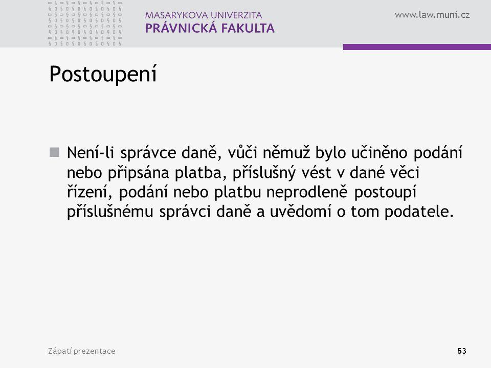 www.law.muni.cz Zápatí prezentace53 Postoupení Není-li správce daně, vůči němuž bylo učiněno podání nebo připsána platba, příslušný vést v dané věci ř
