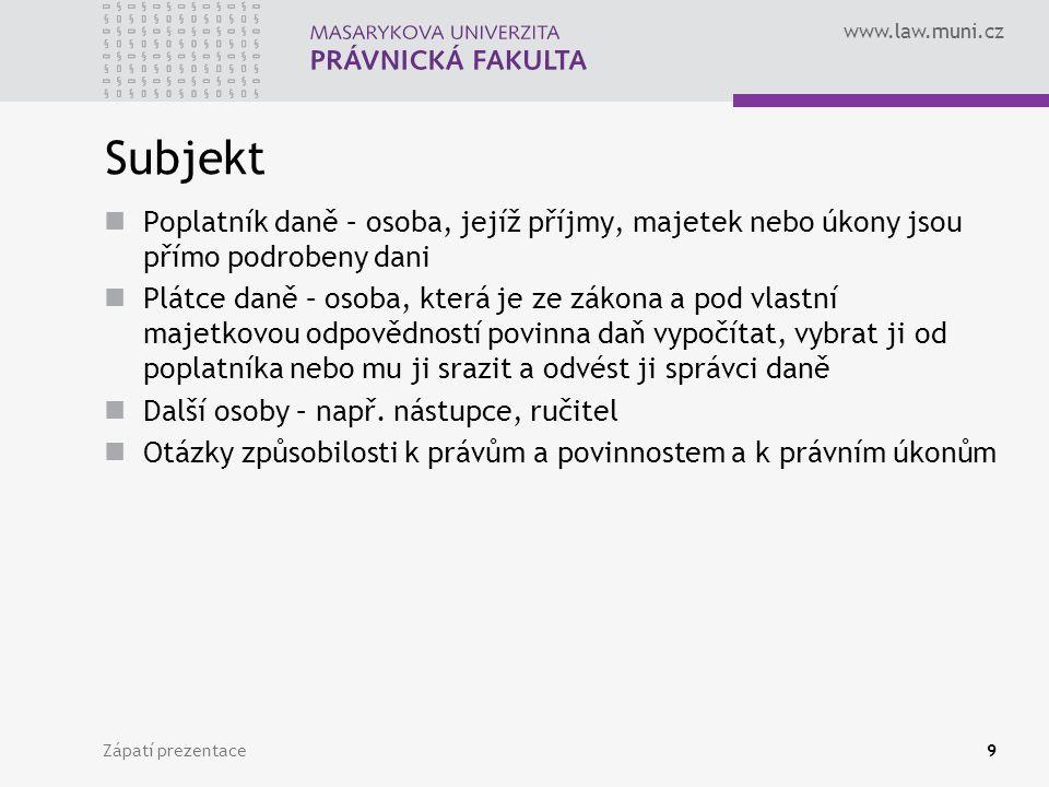 www.law.muni.cz Zápatí prezentace9 Subjekt Poplatník daně – osoba, jejíž příjmy, majetek nebo úkony jsou přímo podrobeny dani Plátce daně – osoba, kte