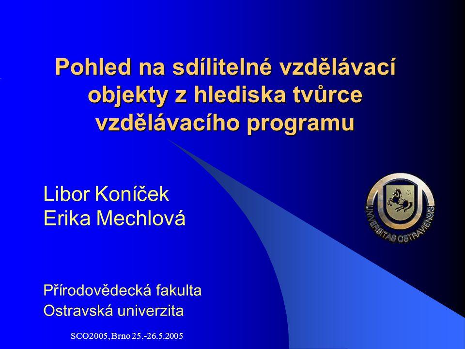 SCO2005, Brno 25.-26.5.2005 Pohled na sdílitelné vzdělávací objekty z hlediska tvůrce vzdělávacího programu Libor Koníček Erika Mechlová Přírodovědecká fakulta Ostravská univerzita