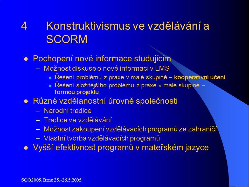 SCO2005, Brno 25.-26.5.2005 4 Konstruktivismus ve vzdělávání a SCORM Pochopení nové informace studujícím –Možnost diskuse o nové informaci v LMS Řešení problému z praxe v malé skupině – kooperativní učení Řešení složitějšího problému z praxe v malé skupině – formou projektu Různé vzdělanostní úrovně společnosti –Národní tradice –Tradice ve vzdělávání –Možnost zakoupení vzdělávacích programů ze zahraničí –Vlastní tvorba vzdělávacích programů Vyšší efektivnost programů v mateřském jazyce