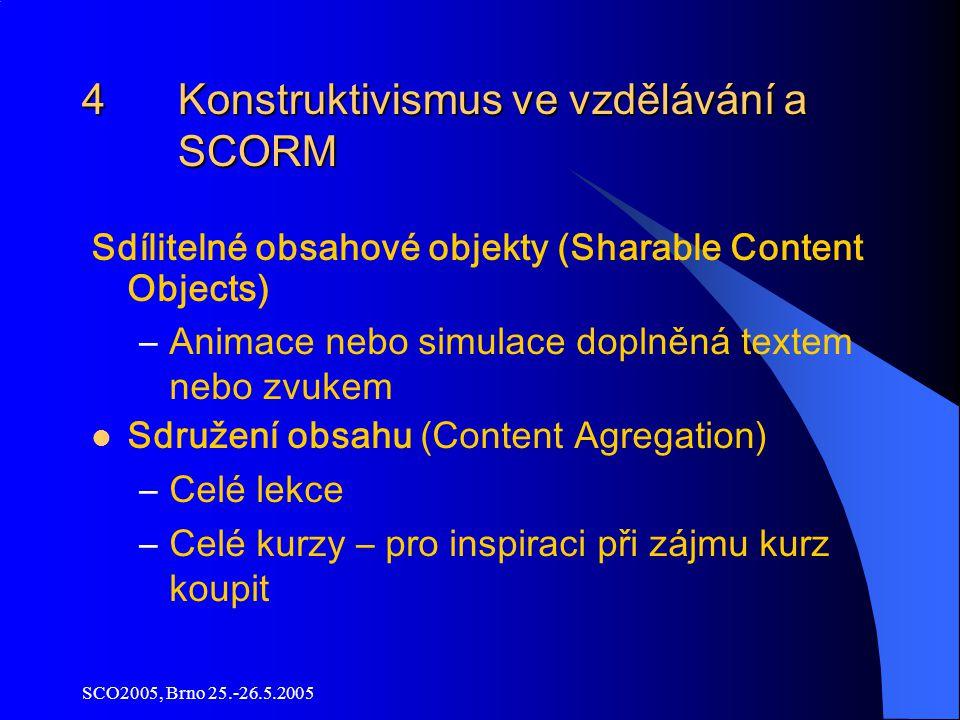 SCO2005, Brno 25.-26.5.2005 4 Konstruktivismus ve vzdělávání a SCORM Sdílitelné obsahové objekty (Sharable Content Objects) –Animace nebo simulace doplněná textem nebo zvukem Sdružení obsahu (Content Agregation) –Celé lekce –Celé kurzy – pro inspiraci při zájmu kurz koupit