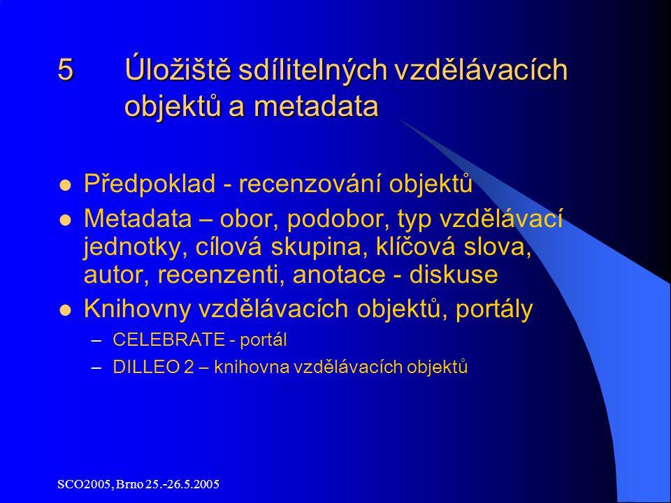 SCO2005, Brno 25.-26.5.2005 5 Úložiště sdílitelných vzdělávacích objektů a metadata Předpoklad - recenzování objektů Metadata – obor, podobor, typ vzdělávací jednotky, cílová skupina, klíčová slova, autor, recenzenti, anotace - diskuse Knihovny vzdělávacích objektů, portály –CELEBRATE - portál –DILLEO 2 – knihovna vzdělávacích objektů