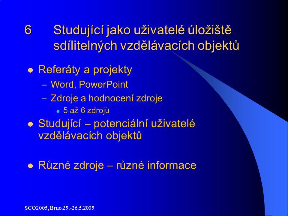 SCO2005, Brno 25.-26.5.2005 6 Studující jako uživatelé úložiště sdílitelných vzdělávacích objektů Referáty a projekty –Word, PowerPoint –Zdroje a hodnocení zdroje 5 až 6 zdrojů Studující – potenciální uživatelé vzdělávacích objektů Různé zdroje – různé informace