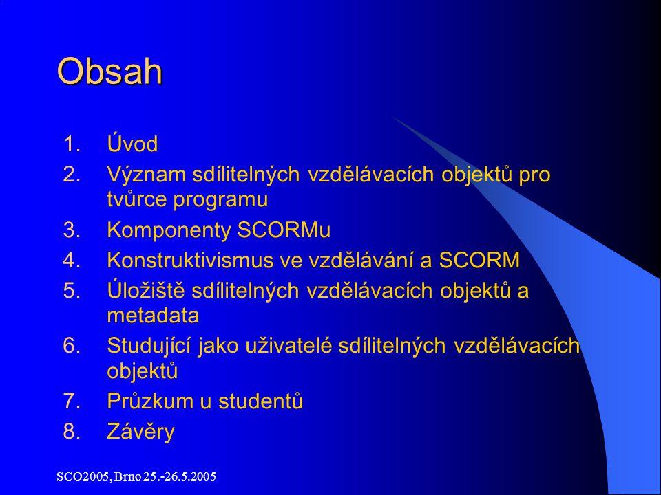 SCO2005, Brno 25.-26.5.2005 Obsah 1.Ú vod 2.Význam sdílitelných vzdělávacích objektů pro tvůrce programu 3.Komponenty SCORMu 4.Konstruktivismus ve vzdělávání a SCORM 5.Úložiště sdílitelných vzdělávacích objektů a metadata 6.Studující jako uživatelé sdílitelných vzdělávacích objektů 7.Průzkum u studentů 8.Závěry