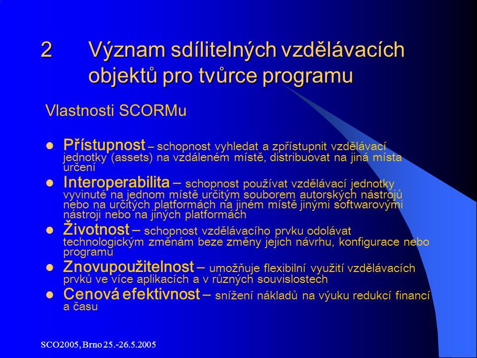 SCO2005, Brno 25.-26.5.2005 2 Význam sdílitelných vzdělávacích objektů pro tvůrce programu Vlastnosti SCORMu Přístupnost – schopnost vyhledat a zpřístupnit vzdělávací jednotky (assets) na vzdáleném místě, distribuovat na jiná místa určení Interoperabilita – schopnost používat vzdělávací jednotky vyvinuté na jednom místě určitým souborem autorských nástrojů nebo na určitých platformách na jiném místě jinými softwarovými nástroji nebo na jiných platformách Životnost – schopnost vzdělávacího prvku odolávat technologickým změnám beze změny jejich návrhu, konfigurace nebo programu Znovupoužitelnost – umožňuje flexibilní využití vzdělávacích prvků ve více aplikacích a v různých souvislostech Cenová efektivnost – snížení nákladů na výuku redukcí financí a času
