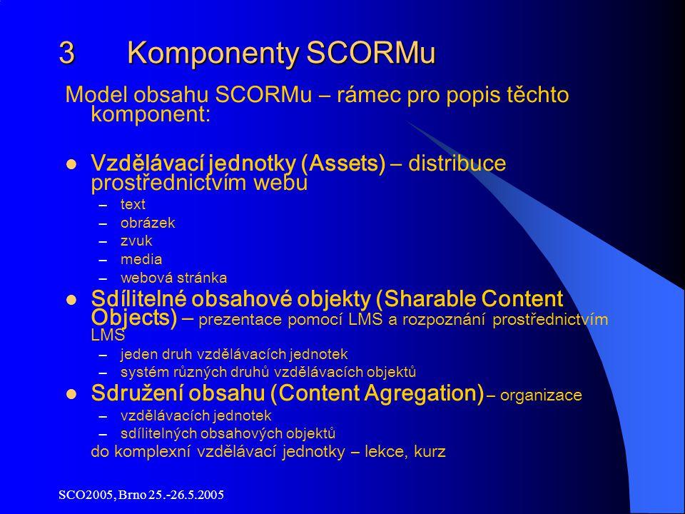 SCO2005, Brno 25.-26.5.2005 3 Komponenty SCORMu Model obsahu SCORMu – rámec pro popis těchto komponent : Vzdělávací jednotky (Assets) – distribuce prostřednictvím webu –text –obrázek –zvuk –media –webová stránka Sdílitelné obsahové objekty (Sharable Content Objects) – prezentace pomocí LMS a rozpoznání prostřednictvím LMS –jeden druh vzdělávacích jednotek –systém různých druhů vzdělávacích objektů Sdružení obsahu (Content Agregation) – organizace –vzdělávacích jednotek –sdílitelných obsahových objektů do komplexní vzdělávací jednotky – lekce, kurz