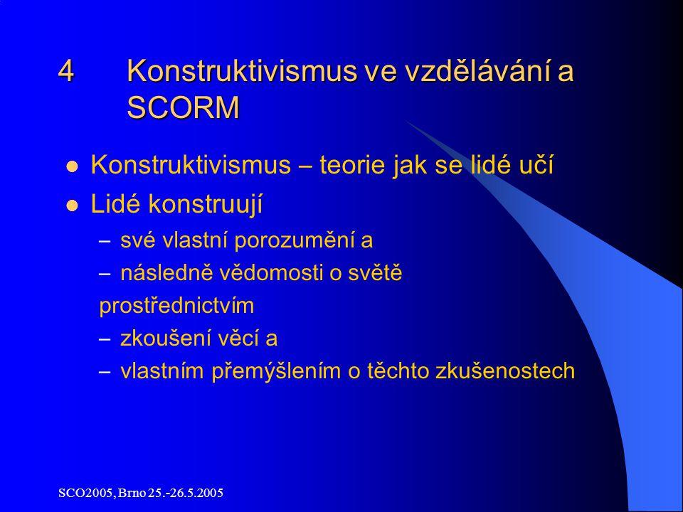SCO2005, Brno 25.-26.5.2005 4 Konstruktivismus ve vzdělávání a SCORM Konstruktivismus – teorie jak se lidé učí Lidé konstruují –své vlastní porozumění a –následně vědomosti o světě prostřednictvím –zkoušení věcí a –vlastním přemýšlením o těchto zkušenostech