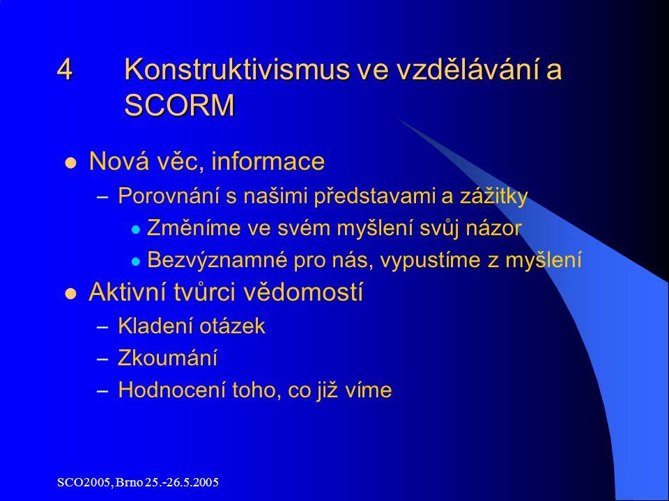 SCO2005, Brno 25.-26.5.2005 4 Konstruktivismus ve vzdělávání a SCORM Nová věc, informace –Porovnání s našimi představami a zážitky Změníme ve svém myšlení svůj názor Bezvýznamné pro nás, vypustíme z myšlení Aktivní tvůrci vědomostí –Kladení otázek –Zkoumání –Hodnocení toho, co již víme
