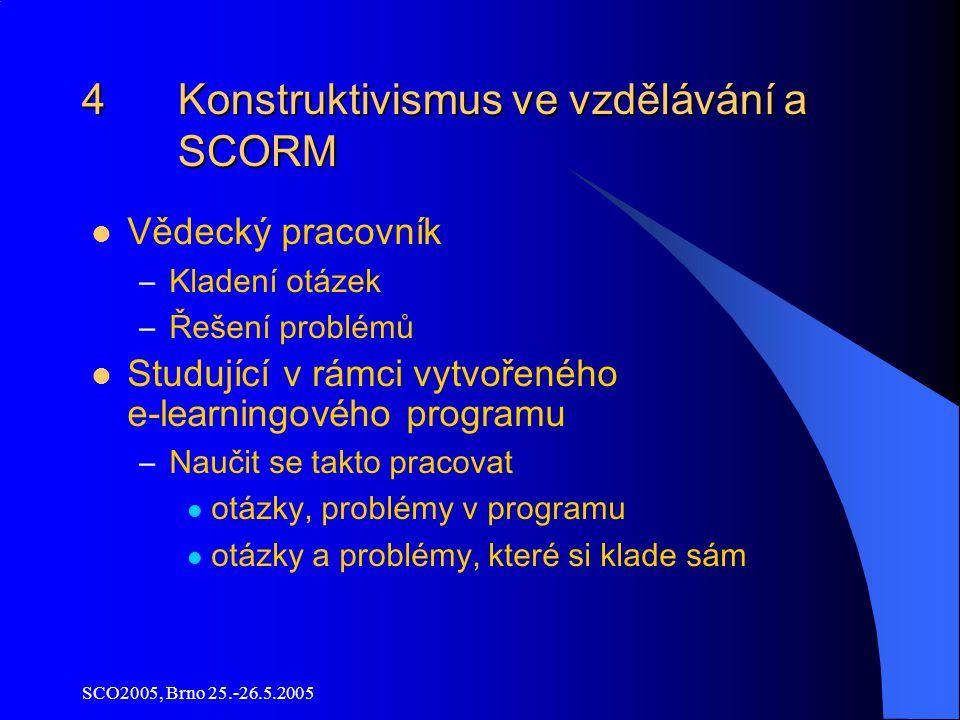 SCO2005, Brno 25.-26.5.2005 4 Konstruktivismus ve vzdělávání a SCORM Vědecký pracovník –Kladení otázek –Řešení problémů Studující v rámci vytvořeného e -learningového programu –Naučit se takto pracovat otázky, problémy v programu otázky a problémy, které si klade sám